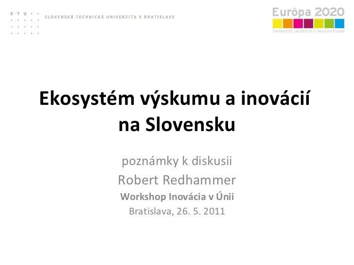 Ekosystém výskumu a inovácií  na Slovensku poznámky k diskusii Robert Redhammer Workshop Inovácia v Únii Bratislava, 26. 5...