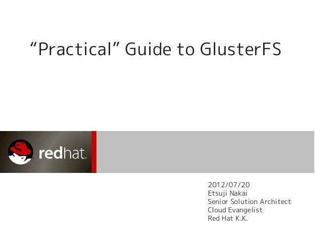 """Practical"" Guide to GlusterFS 2012/07/20 Etsuji Nakai Senior Solution Architect Cloud Evangelist Red Hat K.K."