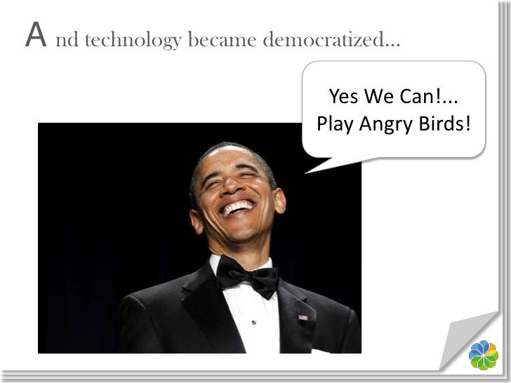 A nd technology became democratized…<br />Yes We Can!...<br />Play Angry Birds!<br />