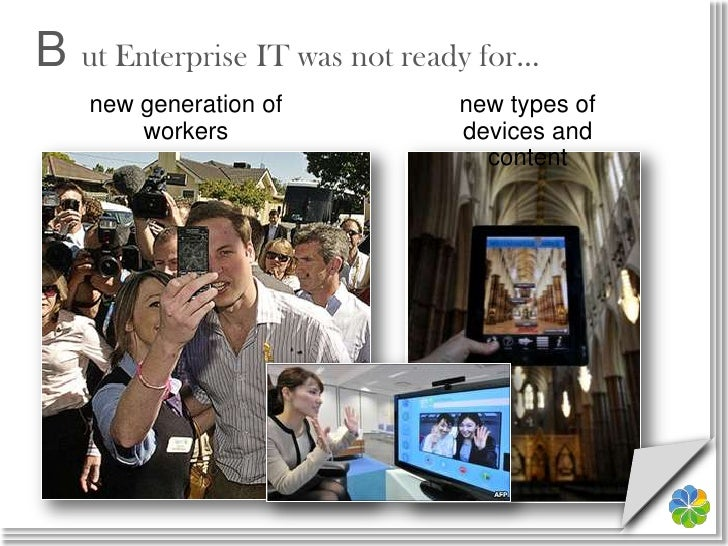 B ut Enterprise IT was not ready for…<br />new generation of workers<br />new types of devices and content<br />