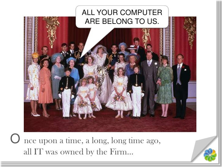 ALL YOUR COMPUTER ARE BELONG TO US.<br />O nce upon a time, a long, long time ago,all IT was owned by the Firm…<br />