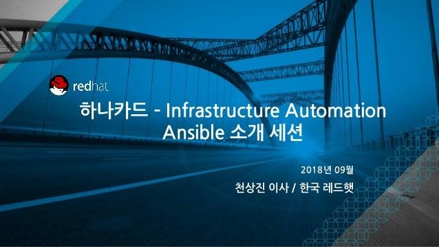 하나카드 – Infrastructure Automation Ansible 소개 세션 2018년 09월 천상진 이사 / 한국 레드햇