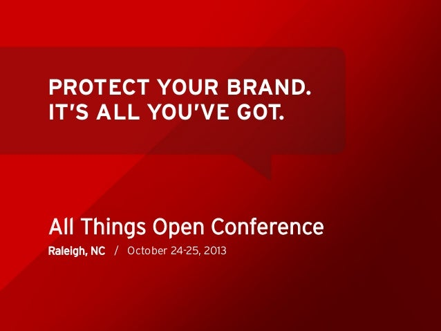 PROTECT YOUR BRAND. IT'S ALL YOU'VE GOT.  All Things Open Conference Raleigh, NC / October 24-25, 2013