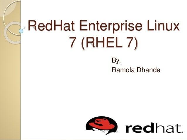 RedHat Enterprise Linux 7 (RHEL 7) By, Ramola Dhande