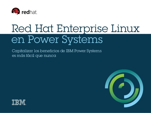 Red Hat Enterprise Linux en Power Systems Capitalizar los beneficios de IBM Power Systems es más fácil que nunca