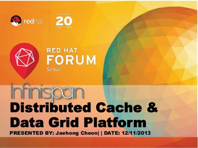 Distributed Cache & Data Grid Platform PRESENTED BY: Jaehong Cheon| | DATE: 12/11/2013 Red Hat Confidential