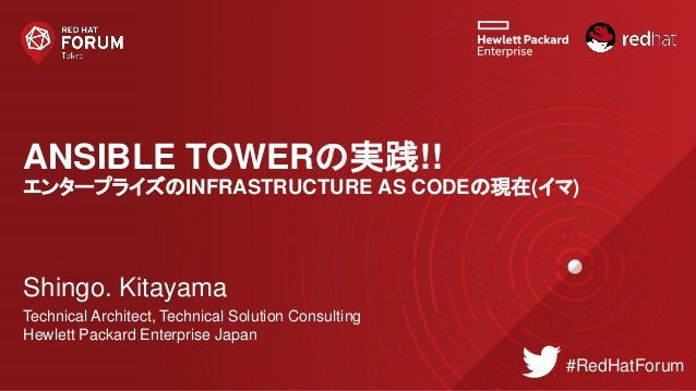 ANSIBLE TOWERの実践!! エンタープライズのINFRASTRUCTURE AS CODEの現在(イマ) Shingo. Kitayama Technical Architect, Technical Solution Consult...