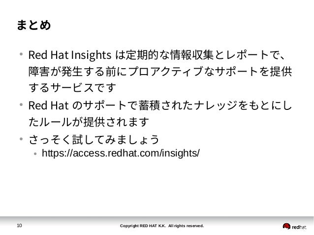 Copyright RED HAT K.K. All rights reserved.10 まとめ ● Red Hat Insights は定期的な情報収集とレポートで、 障害が発生する前にプロアクティブなサポートを提供 するサービスです ● ...