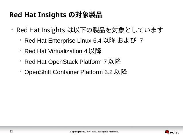Copyright RED HAT K.K. All rights reserved.12 Red Hat Insights の対象製品 ● Red Hat Insights は以下の製品を対象としています ● Red Hat Enterpri...