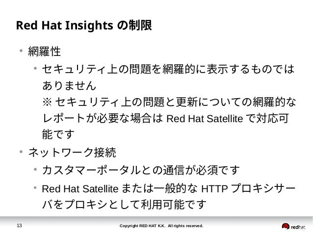 Copyright RED HAT K.K. All rights reserved.13 Red Hat Insights の制限 ● 網羅性 ● セキュリティ上の問題を網羅的に表示するものでは ありません ※ セキュリティ上の問題と更新につ...