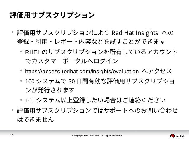 Copyright RED HAT K.K. All rights reserved.15 評価用サブスクリプション ● 評価用サブスクリプションにより Red Hat Insights への 登録・利用・レポート内容などを試すことができます ...