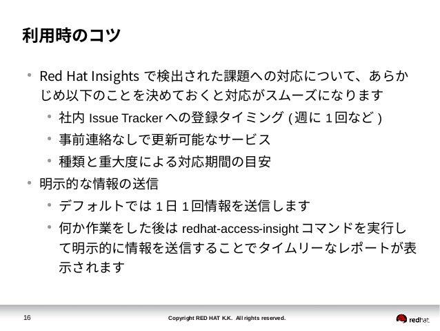 Copyright RED HAT K.K. All rights reserved.16 利用時のコツ ● Red Hat Insights で検出された課題への対応について、あらか じめ以下のことを決めておくと対応がスムーズになります ● ...