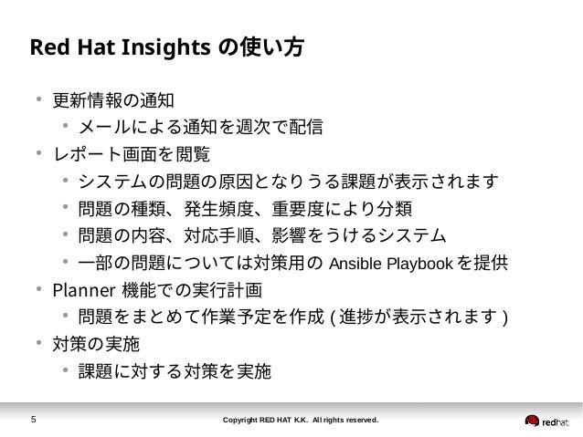 Copyright RED HAT K.K. All rights reserved.5 Red Hat Insights の使い方 ● 更新情報の通知 ● メールによる通知を週次で配信 ● レポート画面を閲覧 ● システムの問題の原因となりう...