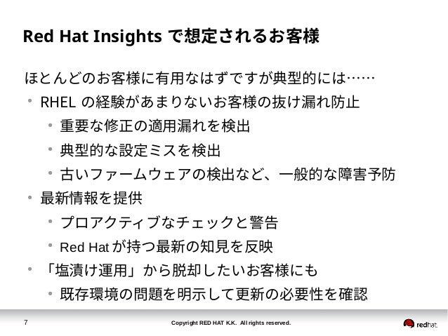 Copyright RED HAT K.K. All rights reserved.7 Red Hat Insights で想定されるお客様 ほとんどのお客様に有用なはずですが典型的には…… ● RHEL の経験があまりないお客様の抜け漏れ防...