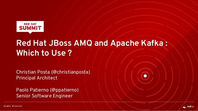 Red Hat JBoss AMQ and Apache Kafka : Which to Use ? Christian Posta (@christianposta) Principal Architect Paolo Patierno (...