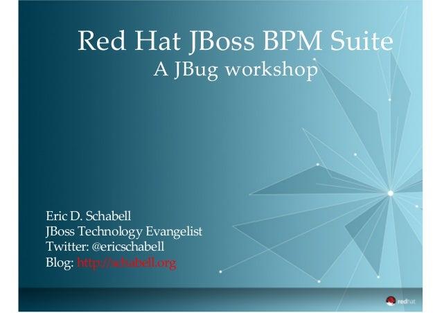 Red Hat JBoss BPM Suite A JBug workshop Eric D. Schabell JBoss Technology Evangelist Twitter: @ericschabell Blo...