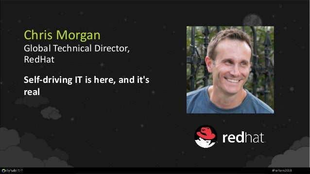 Chris Morgan Global Technical Director, RedHat Self-driving IT is here, and it's real #Perform2018