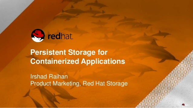 Persistent Storage for Containerized Applications Irshad Raihan Product Marketing, Red Hat Storage