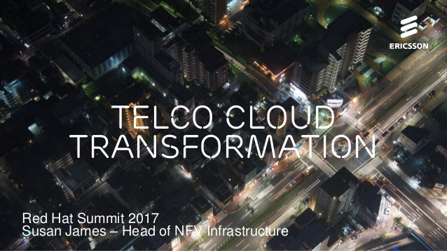 Telco cloud transformation Red Hat Summit 2017 Susan James – Head of NFV Infrastructure