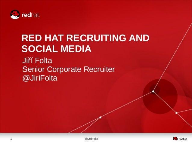 1 @JiriFolta RED HAT RECRUITING AND SOCIAL MEDIA Jiří Folta Senior Corporate Recruiter @JiriFolta