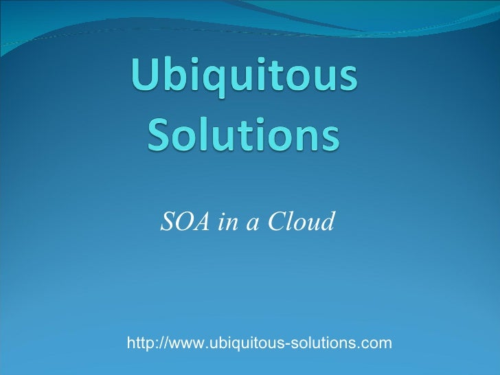 SOA in a Cloud http://www.ubiquitous-solutions.com