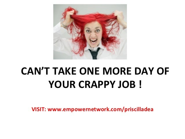CAN'T	  TAKE	  ONE	  MORE	  DAY	  OF	       YOUR	  CRAPPY	  JOB	  !	     VISIT:	  www.empowernetwork.com/priscilladea