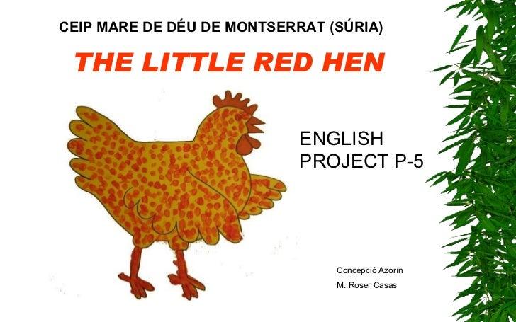 THE LITTLE RED HEN CEIP MARE DE DÉU DE MONTSERRAT (SÚRIA) Concepció Azorín M. Roser Casas ENGLISH PROJECT P-5