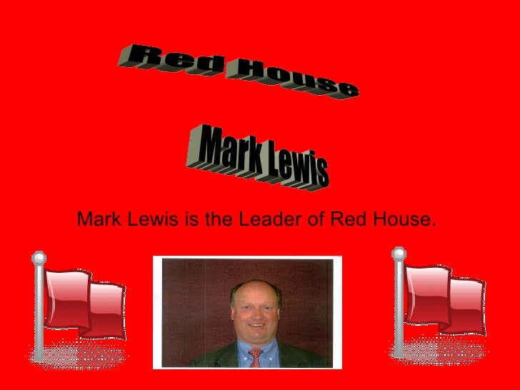 Mark Lewis is the Leader of Red House. Red House Mark Lewis