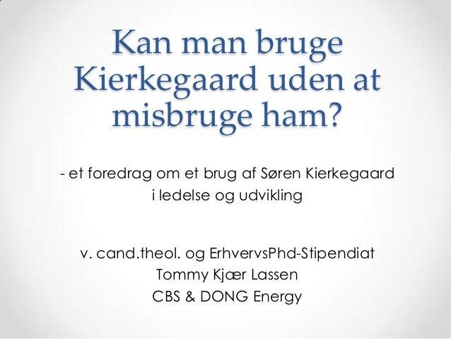 Kan man bruge Kierkegaard uden at   misbruge ham?- et foredrag om et brug af Søren Kierkegaard             i ledelse og ud...