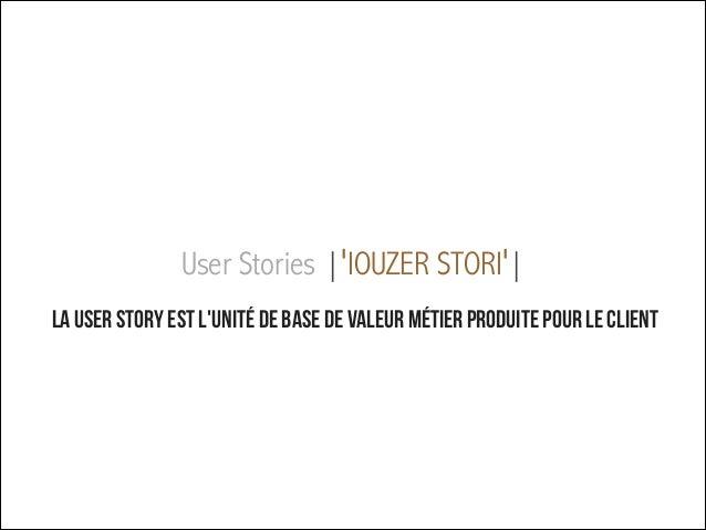 User Stories |ˈIOUZER STORIˈ| ! !  La user story est l'unité de base de valeur métier produite pour le client