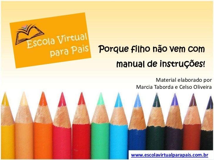 Porque filho não vem com manual de instruções!<br />Material elaboradoporMarcia Taborda e CelsoOliveira<br />www.escolavir...
