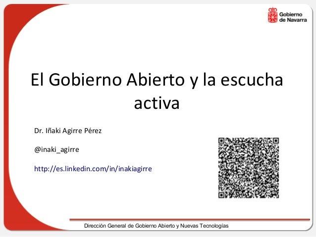 El Gobierno Abierto y la escucha             activaDr. Iñaki Agirre Pérez@inaki_agirrehttp://es.linkedin.com/in/inakiagirr...