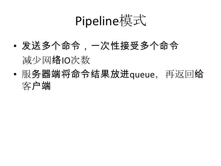Pipeline模式<br />发送多个命令,一次性接受多个命令<br />减少网络IO次数<br />服务器端将命令结果放进queue,再返回给客户端<br />