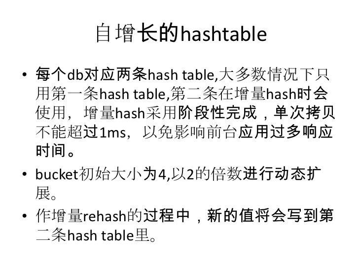 自增长的hashtable<br />每个db对应两条hash table,大多数情况下只用第一条hash table,第二条在增量hash时会使用,增量hash采用阶段性完成,单次拷贝不能超过1ms,以免影响前台应用过多响应时间。<br />...