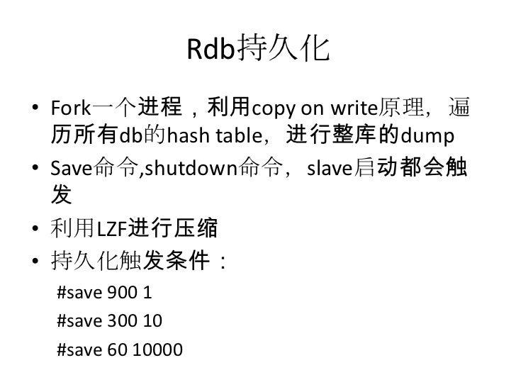 Rdb持久化<br />Fork一个进程,利用copy on write原理,遍历所有db的hash table,进行整库的dump<br />Save命令,shutdown命令,slave启动都会触发<br />利用LZF进行压缩<br />...