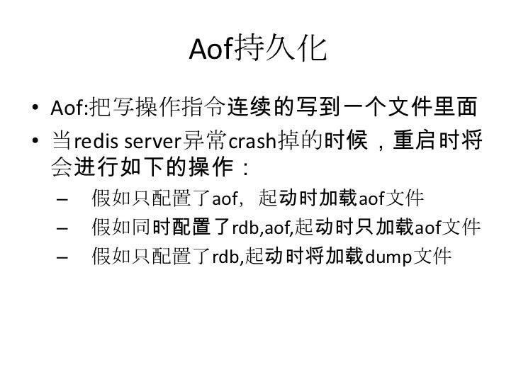 Aof持久化<br />Aof:把写操作指令连续的写到一个文件里面<br />当redis server异常crash掉的时候,重启时将会进行如下的操作:<br />假如只配置了aof,起动时加载aof文件<br />假如同时配置了rdb,ao...
