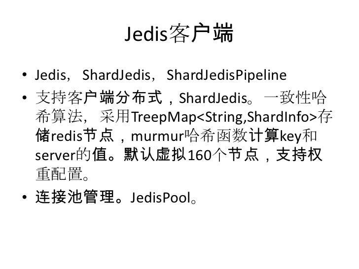 Jedis客户端<br />Jedis,ShardJedis,ShardJedisPipeline<br />支持客户端分布式,ShardJedis。一致性哈希算法,采用TreepMap<String,ShardInfo>存储redis节点,m...