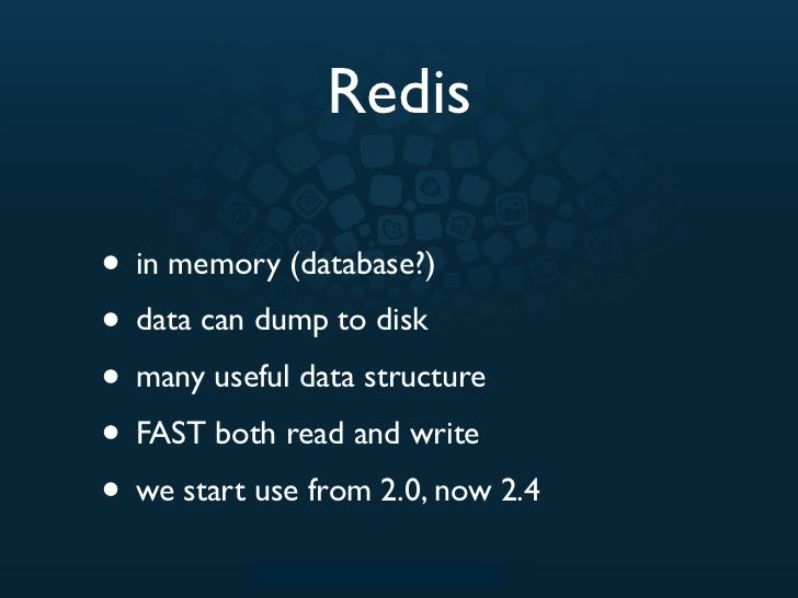 Redis• in memory (database?)• data can dump to disk• many useful data structure• FAST both read and write• we start use fr...