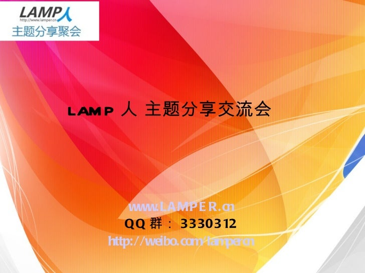 LAMP 人 主题分享交流会 www.LAMPER.cn QQ 群: 3330312 http://weibo.com/lampercn