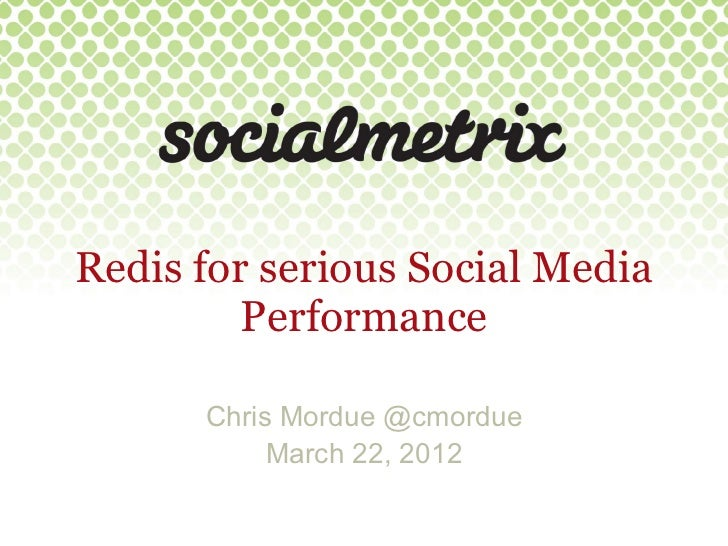 Redis for serious Social Media         Performance      Chris Mordue @cmordue           March 22, 2012