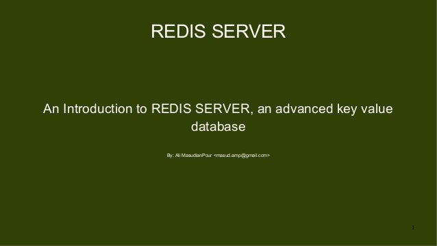 1 REDIS SERVER An Introduction to REDIS SERVER, an advanced key value database By: Ali MasudianPour <masud.amp@gmail.com>