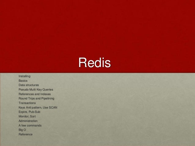 Redis Installing Basics Data structures Pseudo Multi Key Queries References and Indexes Round Trips and Pipelining Transac...