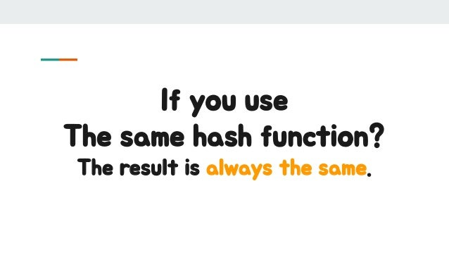 If you use The same hash function? The result is always the same.