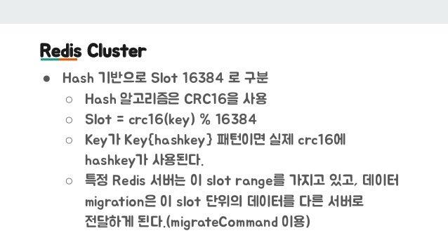 Redis Cluster ● Hash 기반으로 Slot 16384 로 구분 ○ Hash 알고리즘은 CRC16을 사용 ○ Slot = crc16(key) % 16384 ○ Key가 Key{hashkey} 패턴이면 실제 c...
