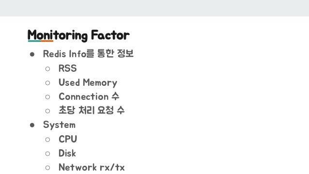 Monitoring Factor ● Redis Info를 통한 정보 ○ RSS ○ Used Memory ○ Connection 수 ○ 초당 처리 요청 수 ● System ○ CPU ○ Disk ○ Network rx/tx