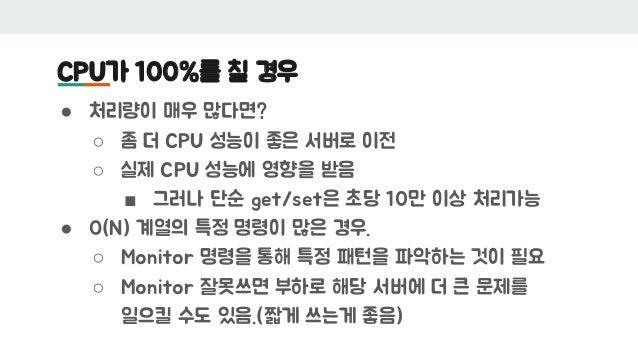 CPU가 100%를 칠 경우 ● 처리량이 매우 많다면? ○ 좀 더 CPU 성능이 좋은 서버로 이전 ○ 실제 CPU 성능에 영향을 받음 ■ 그러나 단순 get/set은 초당 10만 이상 처리가능 ● O(N) 계열의 특정 ...