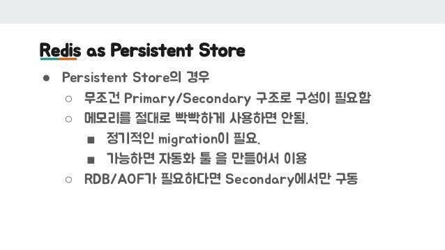 Redis as Persistent Store ● Persistent Store의 경우 ○ 무조건 Primary/Secondary 구조로 구성이 필요함 ○ 메모리를 절대로 빡빡하게 사용하면 안됨. ■ 정기적인 migra...