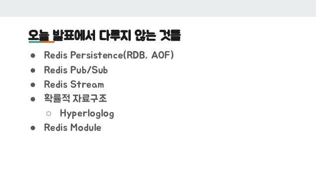 오늘 발표에서 다루지 않는 것들 ● Redis Persistence(RDB, AOF) ● Redis Pub/Sub ● Redis Stream ● 확률적 자료구조 ○ Hyperloglog ● Redis Module