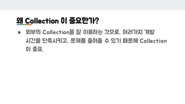 왜 Collection 이 중요한가? ● 외부의 Collection을 잘 이용하는 것으로, 여러가지 개발 시간을 단축시키고, 문제를 줄여줄 수 있기 때문에 Collection 이 중요.