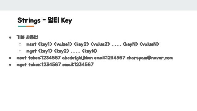 Strings - 멀티 Key ● 기본 사용법 ○ mset <key1> <value1> <key2> <value2> …… <keyN> <valueN> ○ mget <key1> <key2> …… <keyN> ● mset ...